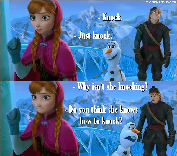 Frozen Quote - Olaf: Knock. Just knock. Why isn't she knocking? Do you think she knows how to knock?