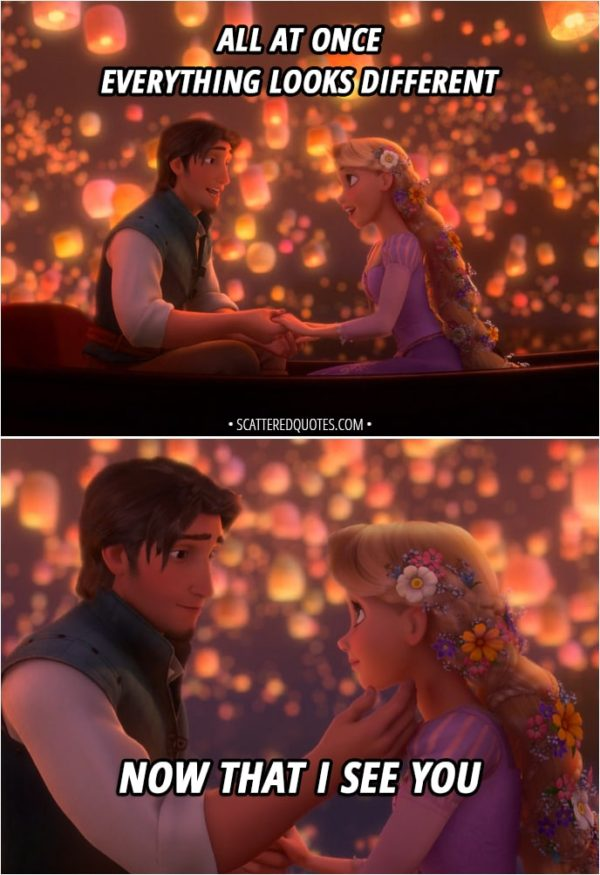 Quote from Tangled - Flynn and Rapunzel singing: And at last, I see the light And it's like the fog has lifted And at last, I see the light And it's like the sky is new And it's warm and real and bright And the world has somehow shifted All at once Everything looks different Now that I see you