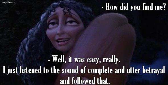 Tangled Quote - I followed the sound of complete and utter betrayel.