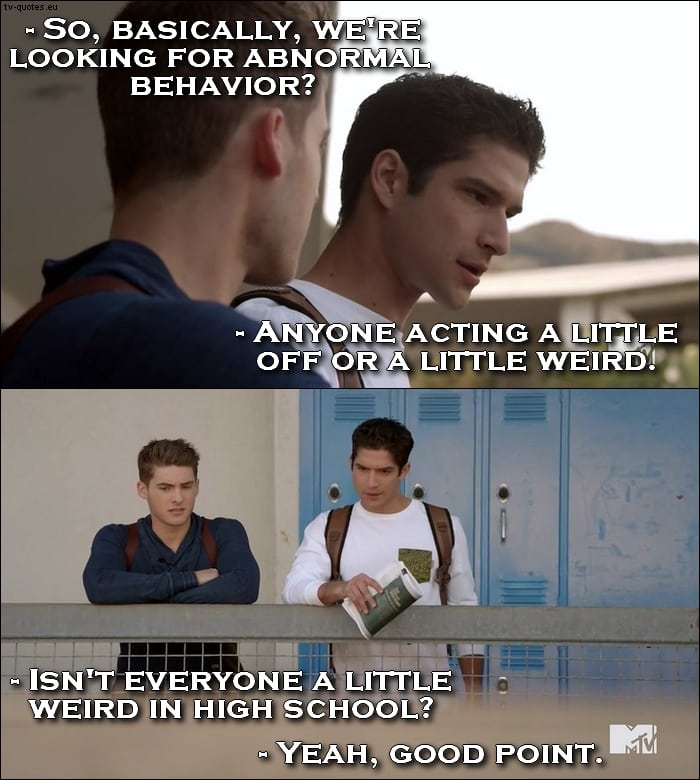 Teen Wolf 5x06 quote - Isn't everyone a little weird in high school?