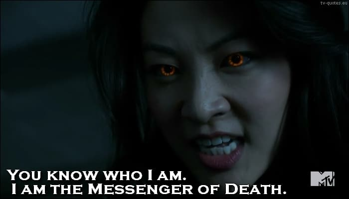 Teen Wolf quote from 5x07 - I'm the Messenger of Death.