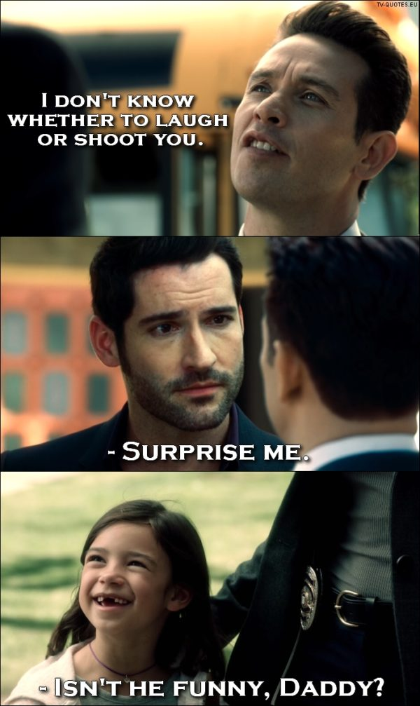 Lucifer quote from 1x01 - Dan Espinoza: I don't know whether to laugh or shoot you. Lucifer Morningstar: Surprise me. Trixie Espinoza: Isn't he funny, Daddy?