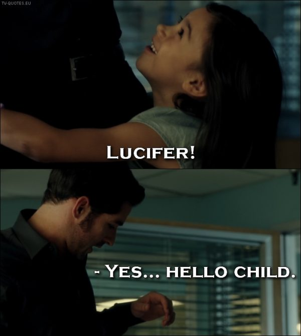 Lucifer quote from 1x01 - Trixie Espinoza: Lucifer! (runs and hugs him) Lucifer Morningstar: Yes... Hello child.