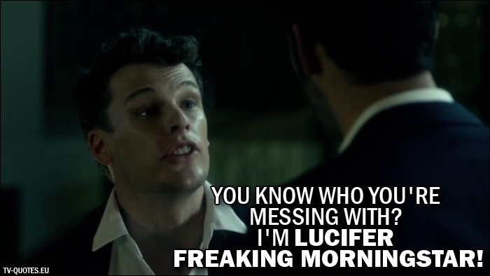 Lucifer quote from 1x03 - Justin (Lucifer's imposter): You know who you're messing with? I'm Lucifer freaking Morningstar!