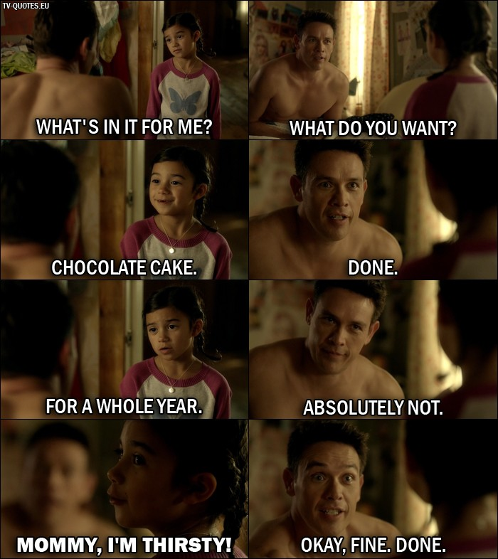 Lucifer quote from 1x06 - Trixie Espinoza: What's in it for me? Dan Espinoza: What do you want? Trixie Espinoza: Chocolate cake. Dan Espinoza: Done. Trixie Espinoza: For a whole year. Dan Espinoza: Absolutely not. Trixie Espinoza: Mommy, I'm thirsty! Dan Espinoza: Okay, fine. Done.