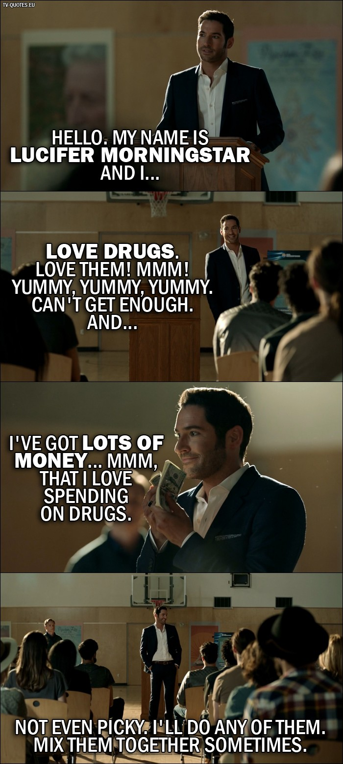 Lucifer quote from 2x01 - Lucifer Morningstar: Hello. My name is Lucifer Morningstar and I... love drugs. Love them! Mmm! Yummy, yummy, yummy. Can't get enough. And... I've got lots of money... mmm, that I love spending on drugs. Not even picky. I'll do any of them. Mix them together sometimes.
