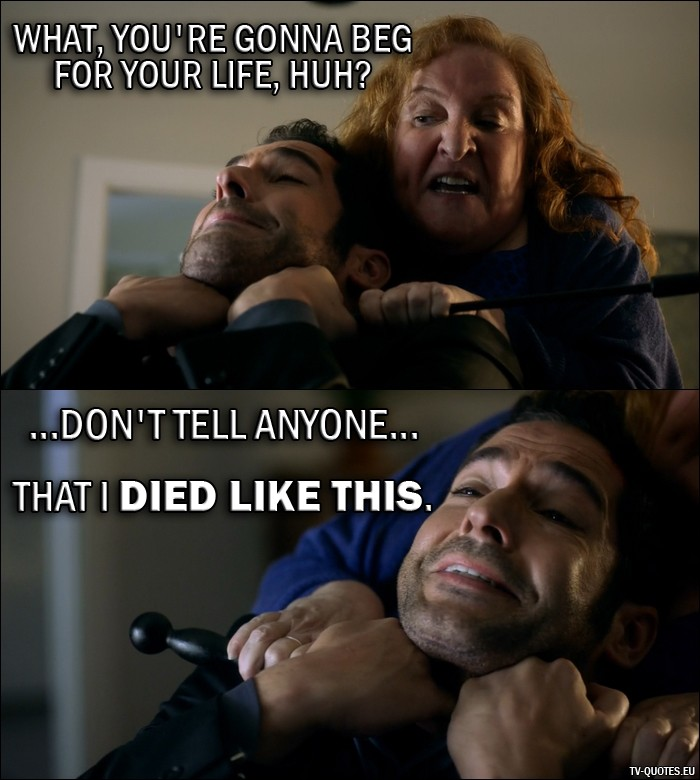 Lucifer quote from 2x01 - Roberta Beliard: What, you're gonna beg for your life, huh? Lucifer Morningstar: ...don't tell anyone... that I died like this.