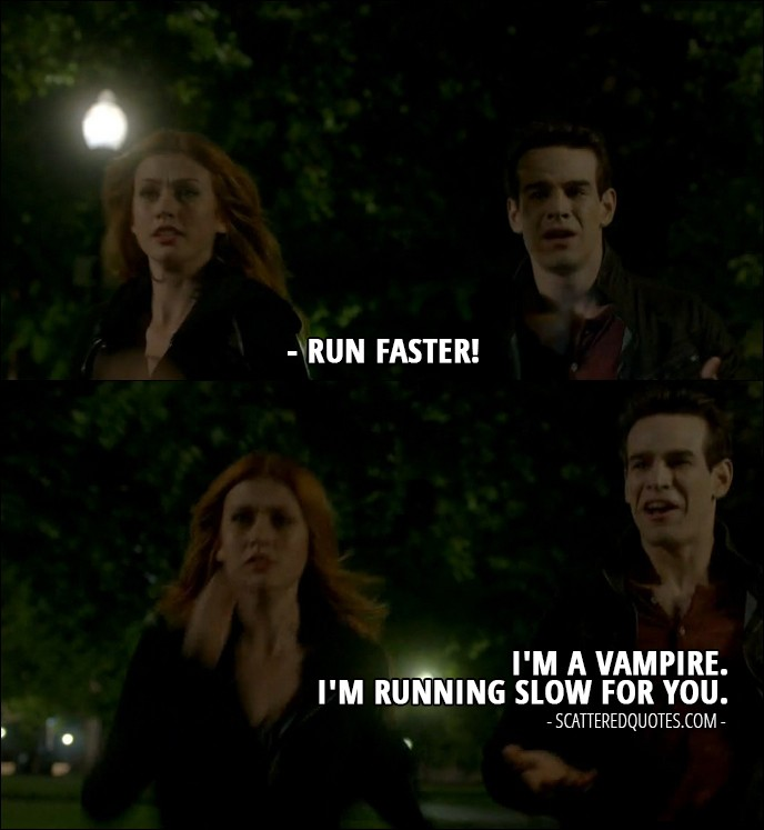 Shadowhunters Quote from 2x01 - Clary Fray: Then run faster! Simon Lewis: I'm a vampire. I'm running slow for you.
