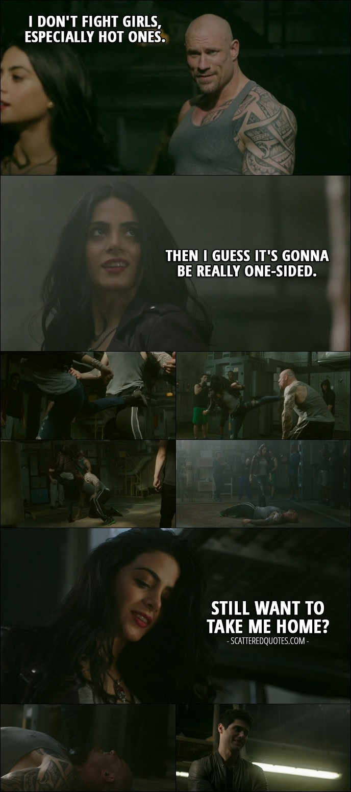 Shadowhunters Quote from 'A Door Into the Dark' (2x02) - Street fighter: I don't fight girls, especially hot ones. Isabelle Lightwood: Then I guess it's gonna be really one-sided. (after she kicks his ass) Still want to take me home?