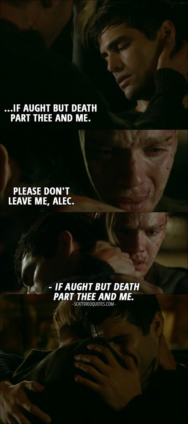 Shadowhunters Quote from 'Parabatai Lost' (2x03) - Jace Wayland: Please don't leave me, Alec. (Alec wakes up) Alec Lightwood: If aught but death part thee and me.