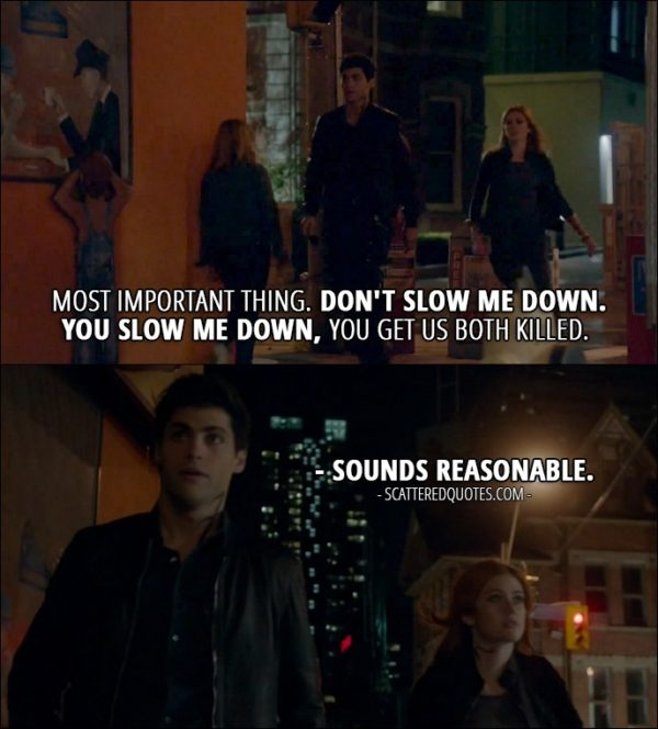 Shadowhunters Quotes from 'Day of Wrath' (2x04) - Alec Lightwood: Most important thing. Don't slow me down. You slow me down, you get us both killed. Clary Fray: Sounds reasonable.