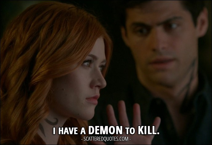 10 Best Shadowhunters Quotes from 'Day of Wrath' (2x04) - Clary Fray: I have a demon to kill.