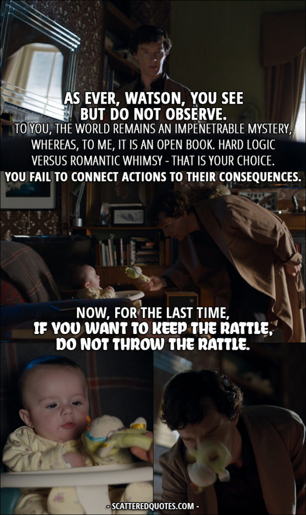 Sherlock Quote from 'The Six Thatchers' (4x01) - Sherlock Holmes (to Rosamund): As ever, Watson, you see but do not observe. To you, the world remains an impenetrable mystery, whereas, to me, it is an open book. Hard logic versus romantic whimsy - that is your choice. You fail to connect actions to their consequences. Now, for the last time, if you want to keep the rattle, do not throw the rattle.