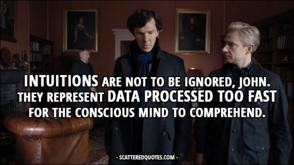 Sherlock Quote from 'The Six Thatchers' (4x01) - Sherlock Holmes: Intuitions are not to be ignored, John. They represent data processed too fast for the conscious mind to comprehend.