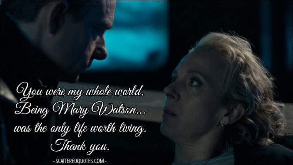 Sherlock Quote from 'The Six Thatchers' (4x01) - Mary Watson: You were my whole world. Being Mary Watson... was the only life worth living. John Watson: Mary... Mary Watson: Thank you.