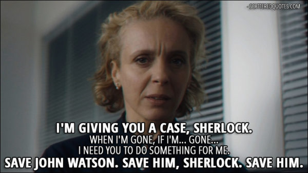 Sherlock Quote from 'The Six Thatchers' (4x01) - Mary Watson (speaking on a tape): I'm giving you a case, Sherlock. When I'm gone, if I'm... gone... I need you to do something for me. Save John Watson. Save him, Sherlock. Save him.