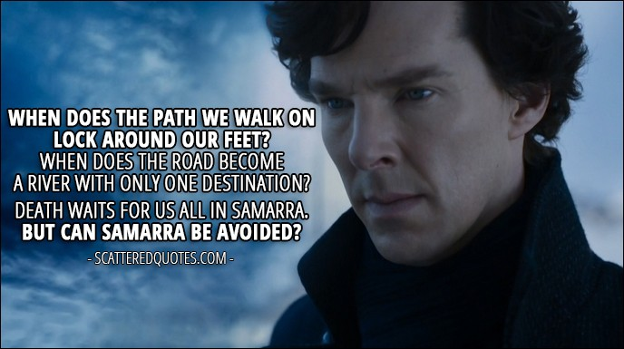 30 Best Sherlock Quotes from 'The Six Thatchers' (4x01) - Sherlock Holmes: When does the path we walk on lock around our feet? When does the road become a river with only one destination? Death waits for us all in Samarra. But can Samarra be avoided?
