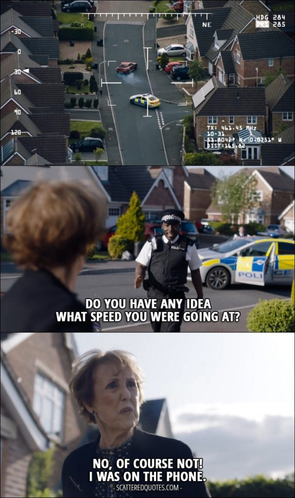 Sherlock Quote from 'The Lying Detective' (4x02) - Police officer: Do you have any idea what speed you were going at? Mrs Hudson: No, of course not! I was on the phone.