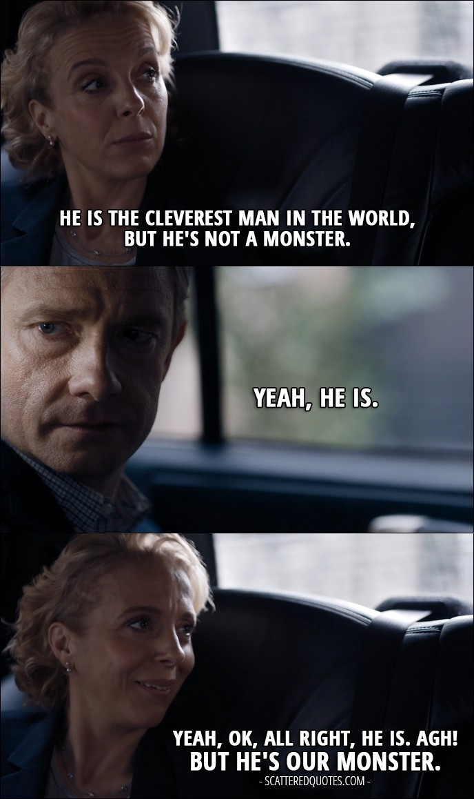 35 Best Sherlock Quotes from 'The Lying Detective' (4x02) - Mary Watson: He is the cleverest man in the world, but he's not a monster. John Watson: Yeah, he is. Mary Watson: Yeah, OK, all right, he is. Agh! But he's our monster.