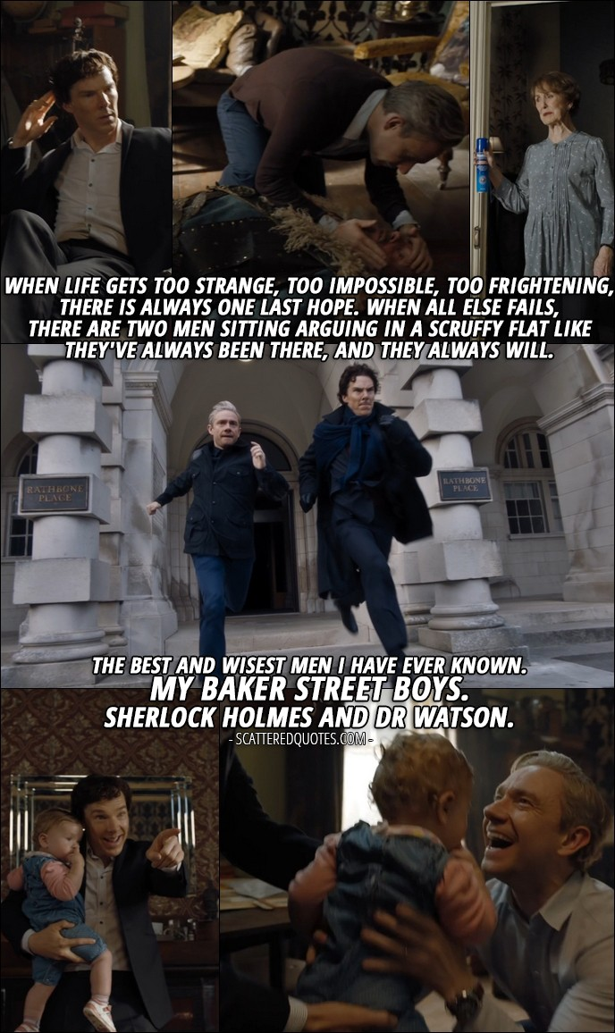 40 Best Sherlock Quotes from 'The Final Problem' (4x03) - Mary Watson (from recording): PS, I know you two. And if I'm gone, I know what you could become. Because I know who you really are. A junky who solves crimes to get high. And the doctor who never came home from the war. Will you listen to me? Who you really are, it doesn't matter. It's all about the legend. The stories, the adventures. There is a last refuge for the desperate, the unloved, the persecuted. There is a final court of appeal for everyone. When life gets too strange, too impossible, too frightening, there is always one last hope. When all else fails, there are two men sitting arguing in a scruffy flat like they've always been there, and they always will. THE best and wisest men I have ever known. My Baker Street boys. Sherlock Holmes and Dr Watson.
