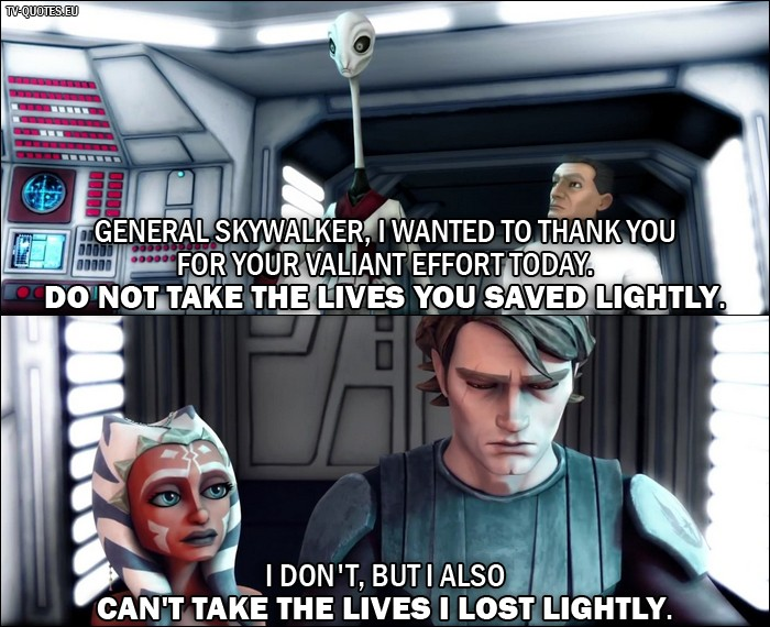Star Wars: The Clone Wars Quote from 1x03 - Nala Se: General Skywalker, I wanted to thank you for your valiant effort today. Do not take the lives you saved lightly. Anakin Skywalker: I don't, but I also can't take the lives I lost lightly.