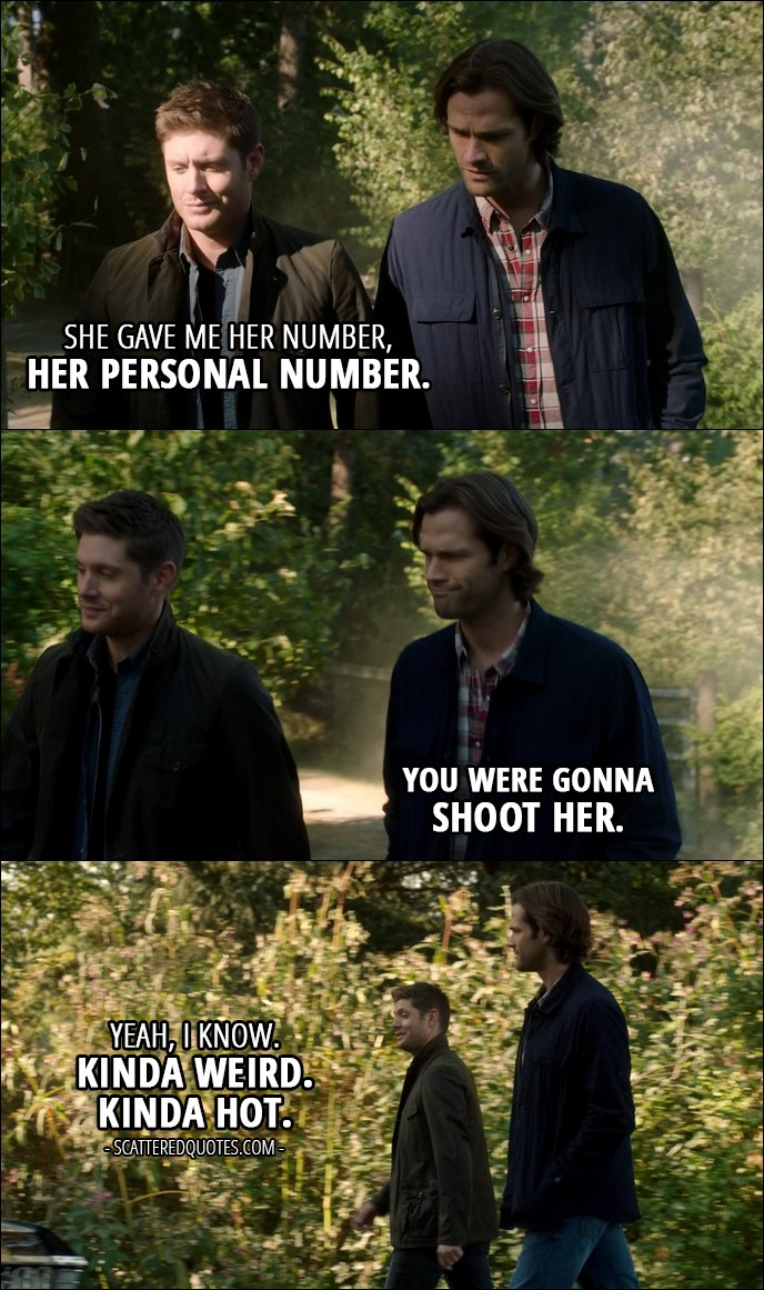 10 Best Supernatural Quotes from 'American Nightmare' (12x04) - Sam Winchester: What did Beth want? Dean Winchester: She gave me her number, her personal number. Sam Winchester: You were gonna shoot her. Dean Winchester: Yeah, I know. Kinda weird. Kinda hot.