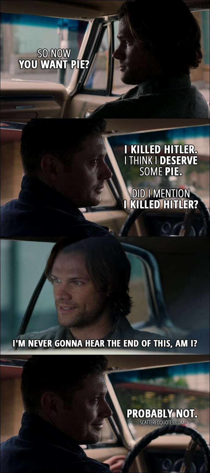 15 Best Supernatural Quotes from 'The One You've Been Waiting For' (12x05) - Sam Winchester: So now you want pie? Dean Winchester: I killed Hitler. I think I deserve some pie. Did I mention I killed Hitler? Sam Winchester: I'm never gonna hear the end of this, am I? Dean Winchester: Probably not.