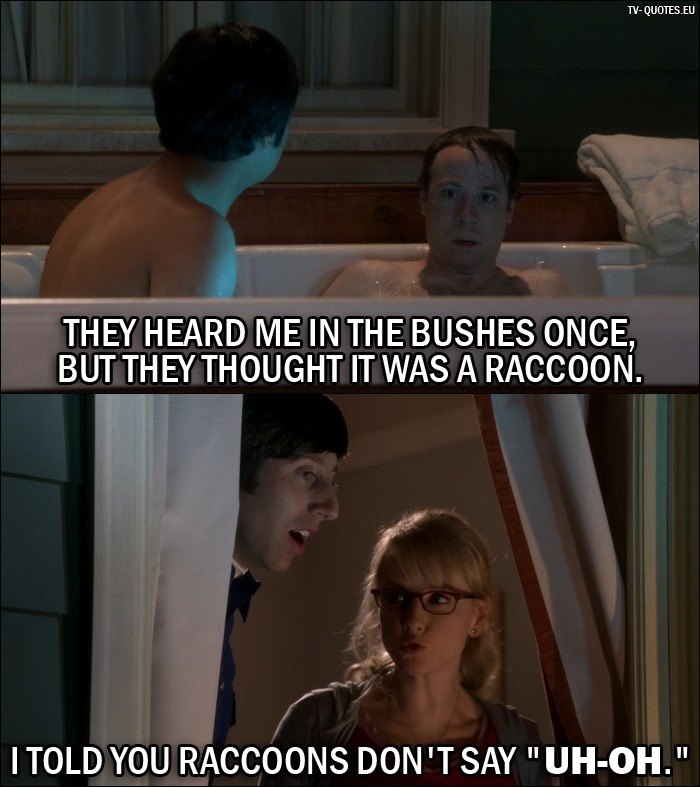 "The Big Bang Theory Quote from 10x05 - Stuart (to Rajesh): They heard me in the bushes once, but they thought it was a raccoon. Bernadette Rostenkowski-Wolowitz (to Howard): I told you raccoons don't say ""Uh-oh."""