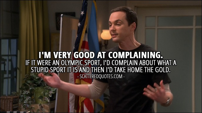 18 Best The Big Bang Theory Quotes from 'The Veracity Elasticity' (10x07) - Sheldon Cooper: I'm very good at complaining. If it were an Olympic sport, I'd complain about what a stupid sport it is and then I'd take home the gold.
