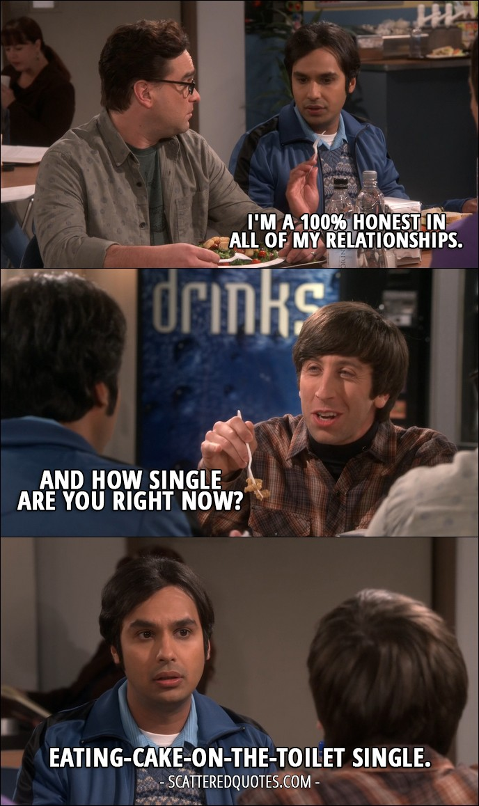 18 Best The Big Bang Theory Quotes from 'The Veracity Elasticity' (10x07) - Rajesh Koothrappali: I'm a 100% honest in all of my relationships. Howard Wolowitz: And how single are you right now? Rajesh Koothrappali: Eating-cake-on-the-toilet single.