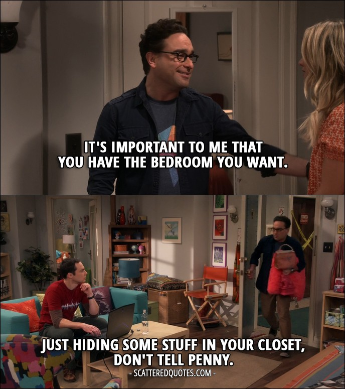 18 Best The Big Bang Theory Quotes from 'The Veracity Elasticity' (10x07) - Leonard Hofstadter: No, no, no, no, no, it's-it's important to me that you have the bedroom you want. Penny Hofstadter: Oh, that means so much. I love you. Leonard Hofstadter: I love you, too. (later... to Sheldon) Just hiding some stuff in your closet, don't tell Penny.