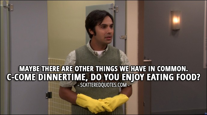 16 Best The Big Bang Theory Quotes from 'The Brain Bowl Incubation' (10x08) - Rajesh Koothrappali (to Issabella): Maybe there are other things we have in common. C-Come dinnertime, do you enjoy eating food?