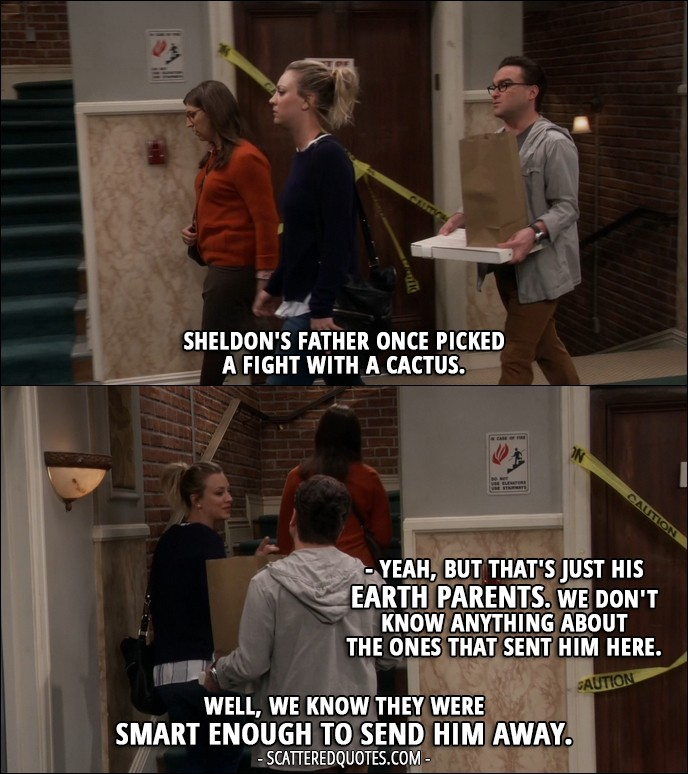 16 Best The Big Bang Theory Quotes from 'The Brain Bowl Incubation' (10x08) - Leonard Hofstadter: Sheldon's father once picked a fight with a cactus. Penny Hofstadter: Yeah, but that's just his Earth parents. We don't know anything about the ones that sent him here. Leonard Hofstadter: Well, we know they were smart enough to send him away.