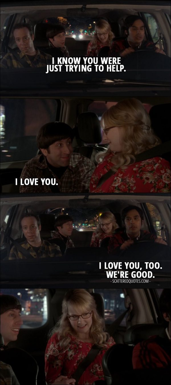 15 Best The Big Bang Theory Quotes from 'The Birthday Synchronicity' (10x11) - Howard Wolowitz (to Raj): I know you were just trying to help. (to Bernadette): I love you. Rajesh Koothrappali: I love you, too. We're good.