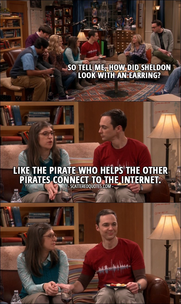 15 Best The Big Bang Theory Quotes from 'The Holiday Summation' (10x12) - Penny Hofstadter: So tell me, how did Sheldon look with an earring? Amy Farrah Fowler: Like the pirate who helps the other pirates connect to the Internet.