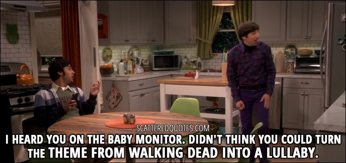 16 Best The Big Bang Theory Quotes from 'The Romance Recalibration' (10x13) - Rajesh Koothrappali (to Howard): I heard you on the baby monitor. Didn't think you could turn the theme from Walking Dead into a lullaby.
