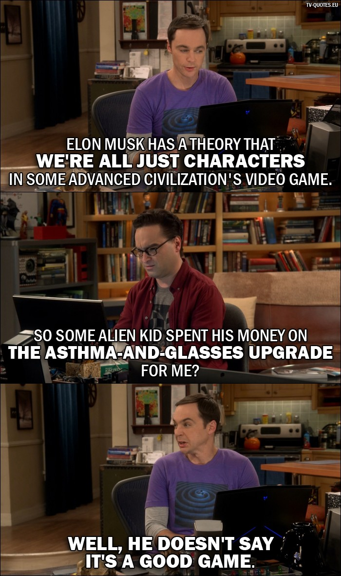 The Big Bang Theory Quote from 10x02 - Sheldon Cooper: Elon Musk has a theory that we're all just characters in some advanced civilization's video game. Leonard Hofstadter: So some alien kid spent his money on the asthma-and-glasses upgrade for me? Sheldon Cooper: Well, he doesn't say it's a good game.