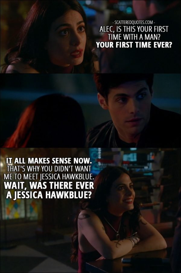 Shadowhunters Quotes from 'How Are Thou Fallen' (2x07) - Isabelle Lightwood: Alec, is this your first time with a man? Your first time ever? It all makes sense now. That's why you didn't want me to meet Jessica Hawkblue. Wait, was there ever a Jessica Hawkblue?