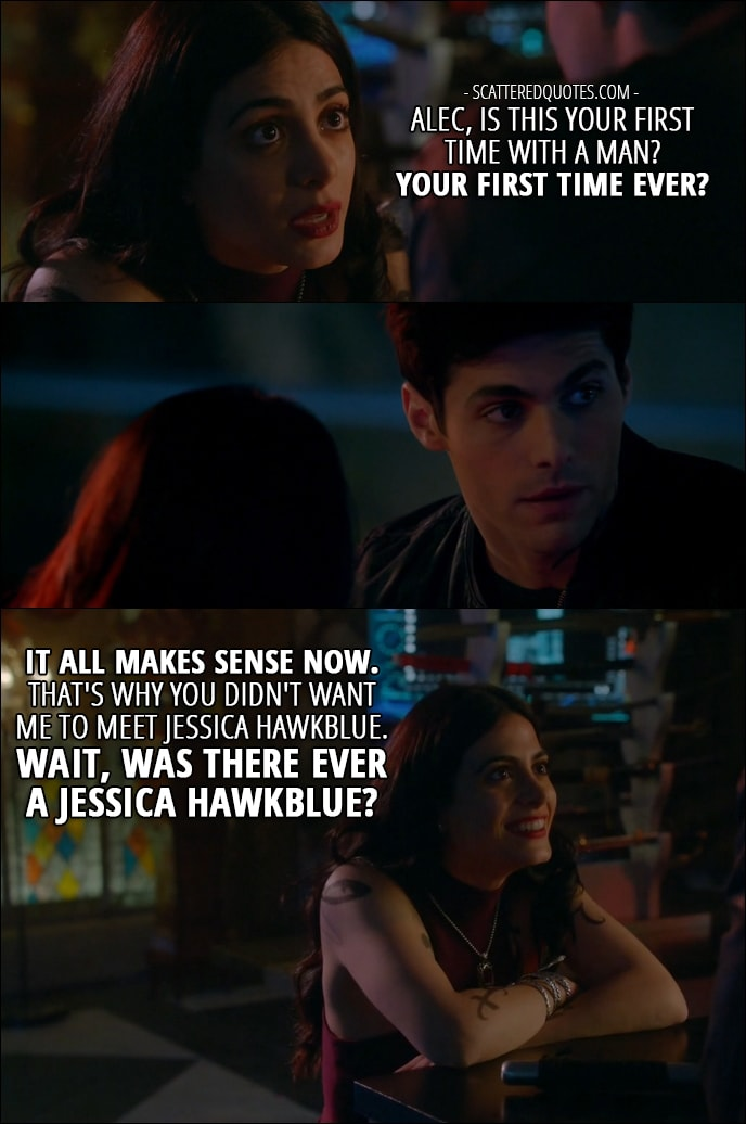 12 Best Shadowhunters Quotes from 'How Are Thou Fallen' (2x07) - Isabelle Lightwood: Alec, is this your first time with a man? Your first time ever? It all makes sense now. That's why you didn't want me to meet Jessica Hawkblue. Wait, was there ever a Jessica Hawkblue?