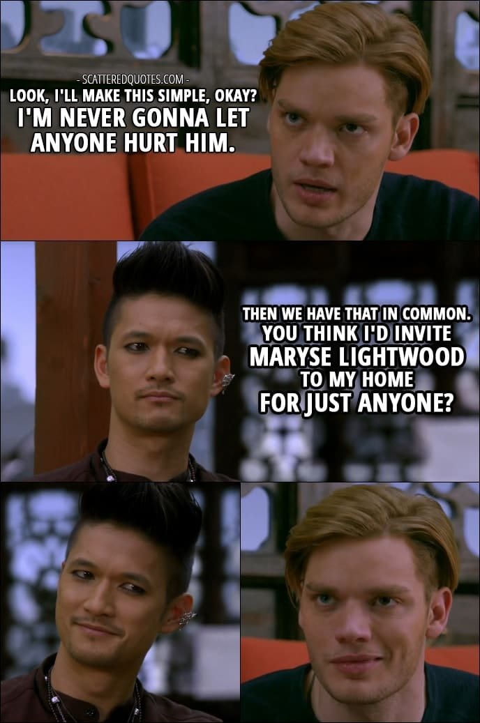 10 Best Shadowhunters Quotes from 'Love Is a Devil' (2x08) - Jace Wayland (about Alec): Look, I'll make this simple, okay? I'm never gonna let anyone hurt him. Magnus Bane: Then we have that in common. You think I'd invite Maryse Lightwood to my home for just anyone?