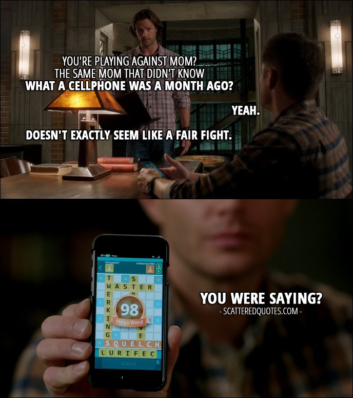 12 Best Supernatural Quotes from 'Rock Never Dies' (12x07) - Sam Winchester: You're playing against Mom? Dean Winchester: Yeah. Sam Winchester: The same Mom that didn't know what a cellphone was a month ago? Dean Winchester: Yeah. Sam Winchester: Doesn't exactly seem like a fair fight. Dean Winchester: You were saying? (shows him Mary's high score word)