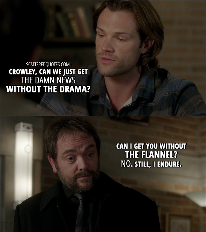 14 Best Supernatural Quotes from 'LOTUS' (12x08) - Sam Winchester: Crowley, can we just get the damn news without the drama? Crowley: Can I get you without the flannel? No. Still, I endure.