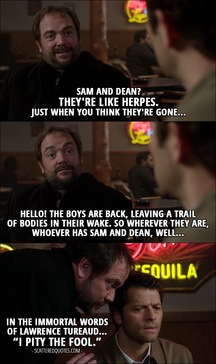"12 Best Supernatural Quotes from 'First Blood' (12x09) - Crowley: Sam and Dean? They're like herpes. Just when you think they're gone... Hello! The boys are back, leaving a trail of bodies in their wake. So wherever they are, whoever has Sam and Dean, well... in the immortal words of Lawrence Tureaud... ""I pity the fool."""