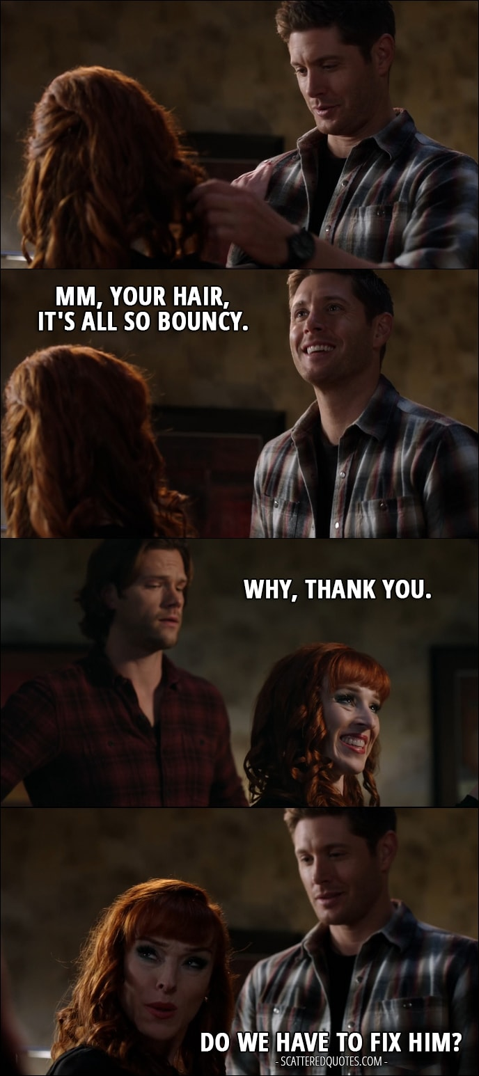 30 Best Supernatural Quotes from 'Regarding Dean' (12x11) - Dean Winchester: Mm, your hair, it's all so bouncy. Rowena: Why, thank you. Dean Winchester: Mm-hmm. Rowena: Do we have to fix him?