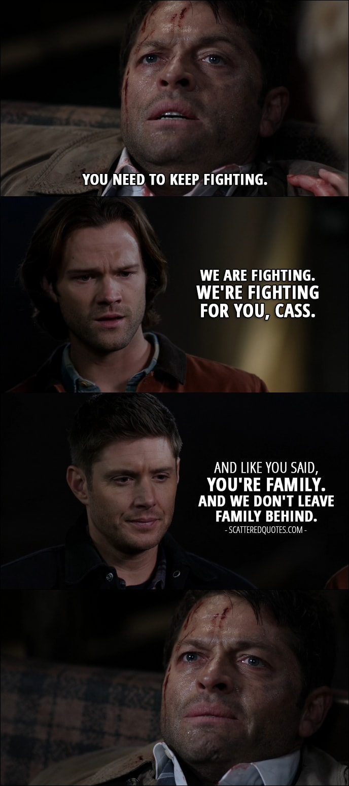 18 Best Supernatural Quotes from 'Stuck in the Middle (With You)' (12x12) - Castiel: You need to keep fighting. Sam Winchester: We are fighting. We're fighting for you, Cass. Dean Winchester: And like you said, you're family. And we don't leave family behind.