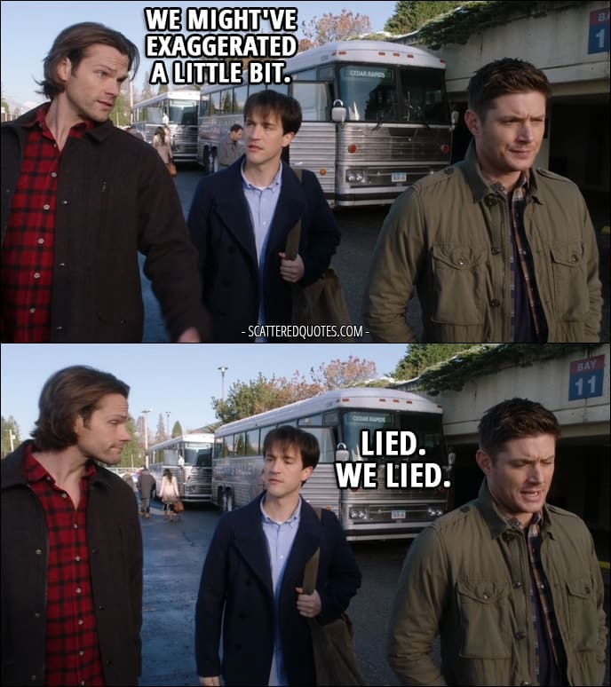 10 Best Supernatural Quotes from 'Family Feud' (12x13) - Gavin MacLeod: Where's my father, then? How sick is he? Sam Winchester: About that... we might've exaggerated a little bit. Dean Winchester: Lied. We lied.