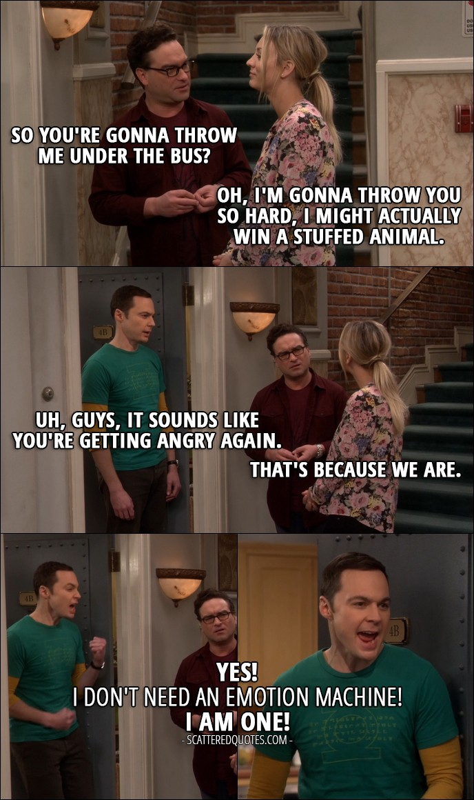 12 Best The Big Bang Theory Quotes from 'The Emotion Detection Automation' (10x14) - Leonard Hofstadter: So you're gonna throw me under the bus? Penny Hofstadter: Oh, I'm gonna throw you so hard, I might actually win a stuffed animal. Sheldon Cooper: Uh, guys, it sounds like you're getting angry again. Leonard Hofstadter: That's because we are. Sheldon Cooper: Yes! I don't need an emotion machine! I am one!