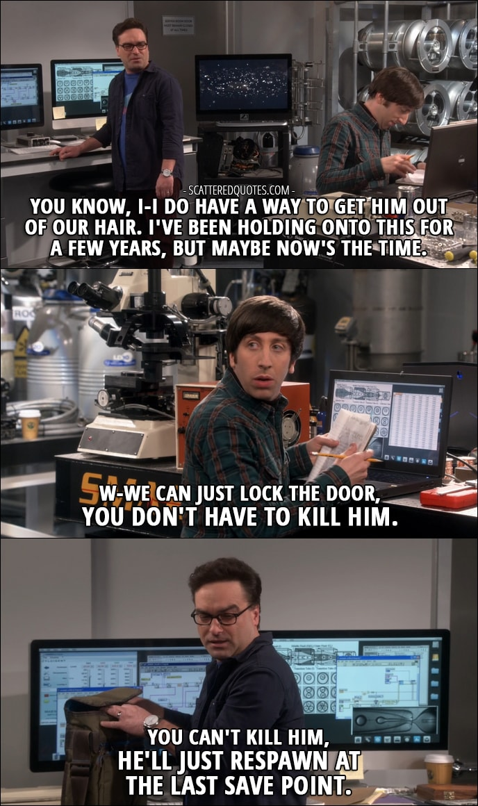 16 Best The Big Bang Theory Quotes from 'The Locomotion Reverberation' (10x15) - Leonard Hofstadter: You know, I-I do have a way to get him (Sheldon) out of our hair. I've been holding onto this for a few years, but maybe now's the time. Howard Wolowitz: W-We can just lock the door, you don't have to kill him. Leonard Hofstadter: You can't kill him, he'll just respawn at the last save point.