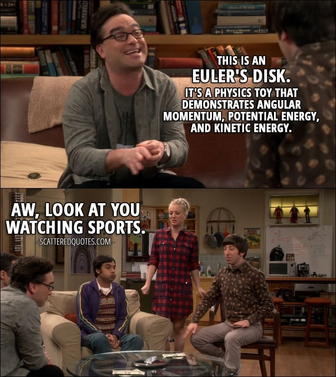 14 Best The Big Bang Theory Quotes from 'The Allowance Evaporation' (10x16) - Leonard Hofstadter: This is an Euler's Disk. It's a physics toy that demonstrates angular momentum, potential energy, and kinetic energy. Penny Hofstadter: Aw, look at you watching sports.