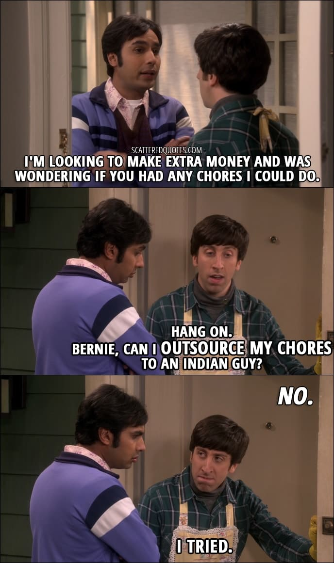 12 Best The Big Bang Theory Quotes from 'The Comic-Con Conundrum' (10x17) - Rajesh Koothrappali: I'm looking to make extra money and was wondering if you had any chores I could do. Howard Wolowitz: Hang on. Bernie, can I outsource my chores to an Indian guy? Bernadette Rostenkowski-Wolowitz: No. Howard Wolowitz: I tried.